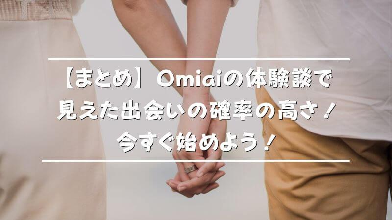 【まとめ】Omiaiの体験談で見えた出会いの確率の高さ!今すぐ始めよう!