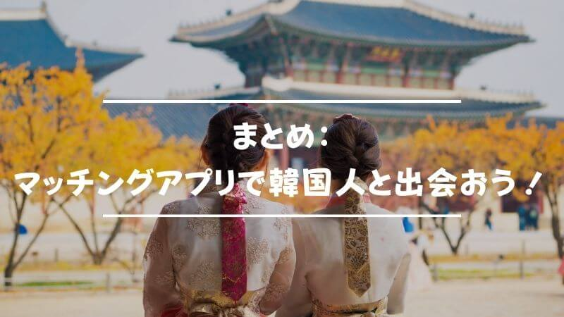 まとめ:マッチングアプリで韓国人と出会おう!今すぐ登録!