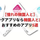 マッチングアプリなら韓国人と出会える!日本にいながら出会えるおすすめアプリ5選