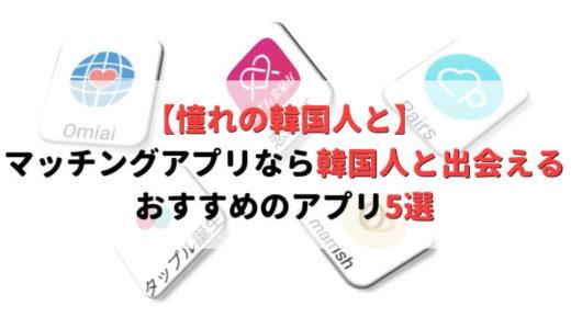 韓国人と出会えるマッチングアプリはどれ?日本にいながら韓国人彼氏・彼女を作った話