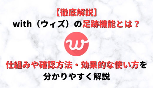 with(ウィズ)の足跡機能とは?仕組みや足跡の確認方法・マッチしやすくなる効果的な使い方