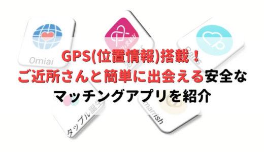 GPS(位置情報)搭載!ご近所さんと出会える安全なマッチングアプリアプリを紹介