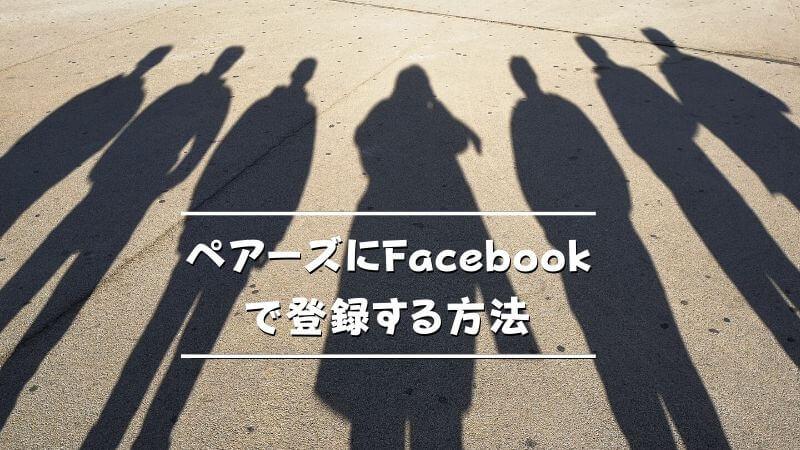 ペアーズにFacebookで登録する方法