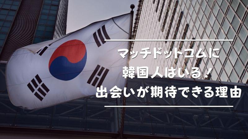 マッチドットコムに韓国人はいる!出会いが期待出来る理由