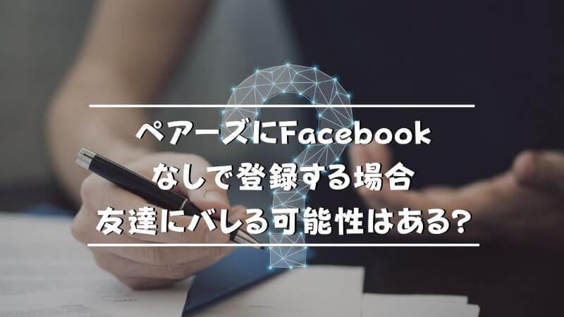 ペアーズをFacebookなしで登録する場合友達にバレる可能性はある?