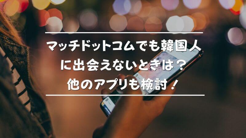 マッチドットコムでも韓国人に出会えないときは?他のアプリも検討!