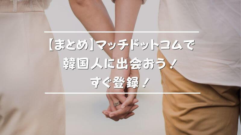 【まとめ】マッチドットコムで韓国人と出会おう!今すぐ登録!