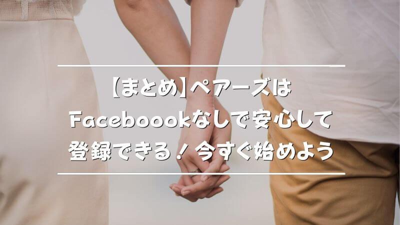 【まとめ】ペアーズはFacebookなしで安心して登録!今すぐ始めよう
