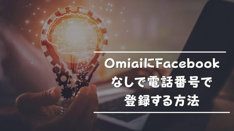 OmiaiにFacebookなしで電話番号で登録する方法
