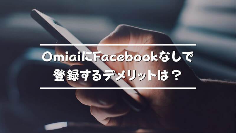 OmiaiにFacebookなしで登録するデメリットは?