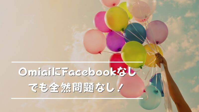 OmiaiはFacebookなしでも全然問題ナシ!