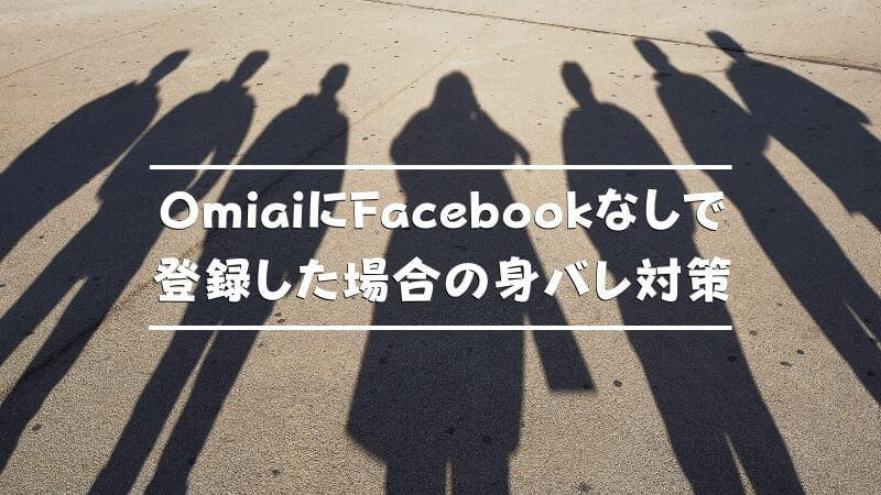 OmiaiにFacebookなしで登録した場合の身バレ対策