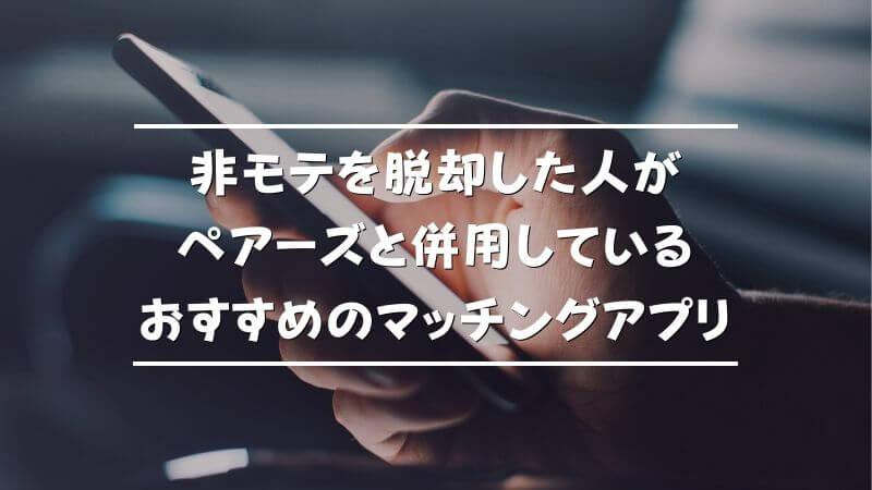 非モテ脱却した人がペアーズと併用しているおすすめのマッチングアプリ