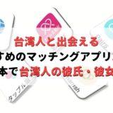 台湾人と100%出会えるおすすめのマッチングアプリ3選!日本にいながら台湾人の彼氏・彼女を作れる