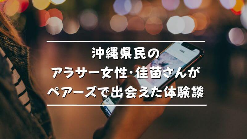 沖縄県民のアラサー女性・佳苗さんがペアーズで出会えた体験談!