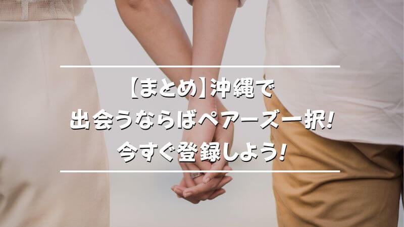 【まとめ】沖縄で出会うならばペアーズ一択!今すぐ登録しよう!