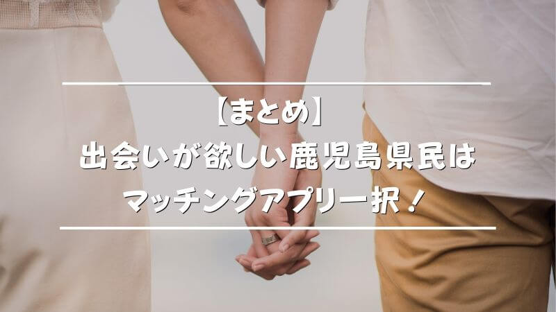 【まとめ】出会いが欲しい鹿児島県民はマッチングアプリ一択!
