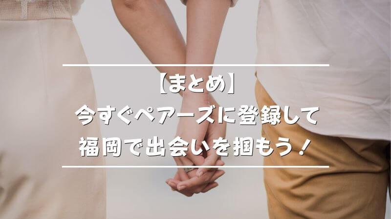 【まとめ】今すぐペアーズに登録して福岡で出会いを掴もう!