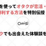 Omiaiを使ってオタクが恋活・婚活に勝利する方法を特別伝授!オタクでも出会えた体験談