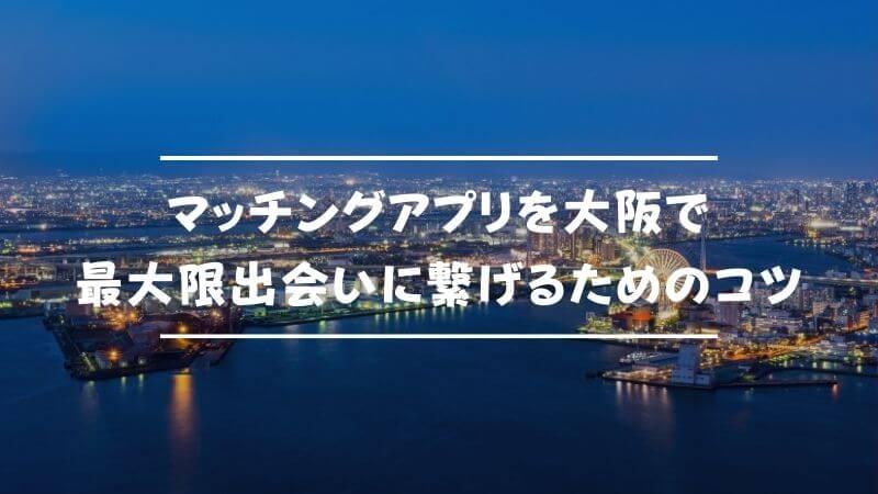 マッチングアプリを大阪で最大限出会いに繋げるためのコツ
