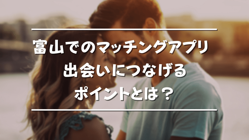 富山でのマッチングアプリ利用を確実な出会いに繋げるポイント