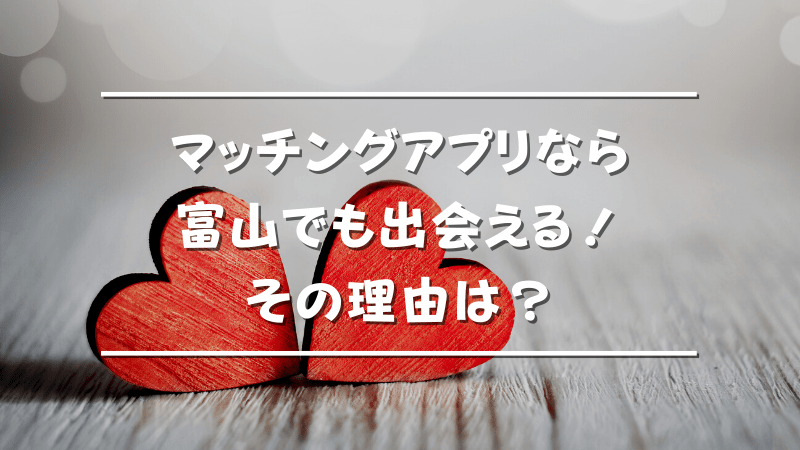 富山でマッチングアプリを使うべき理由