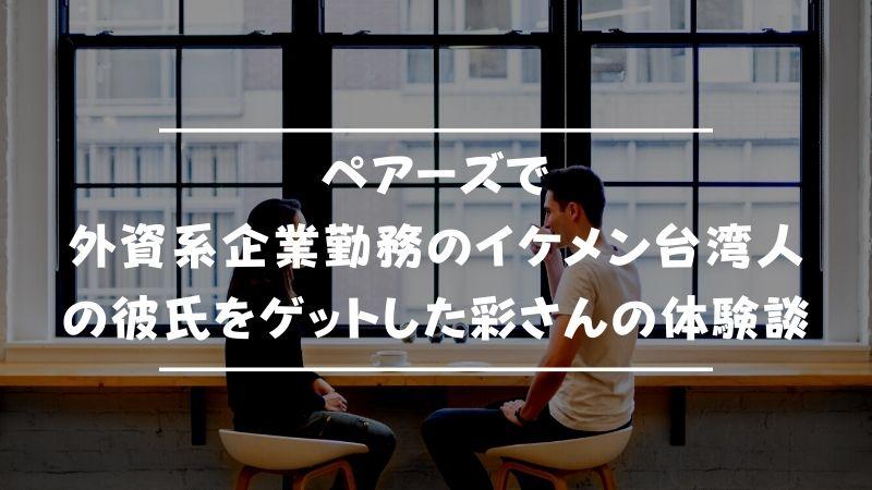 ペアーズで外資系企業勤務のイケメン台湾人の彼氏をゲットした彩さんの体験談