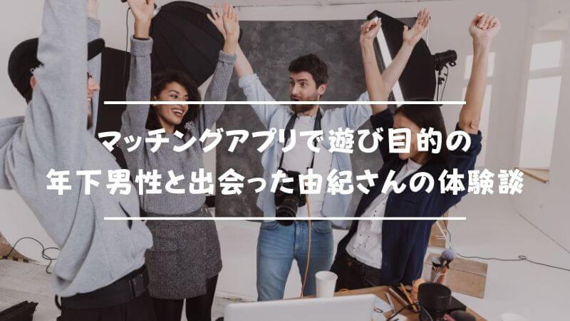 マッチングアプリで遊び目的の年下男性と出会った由紀さんの体験談