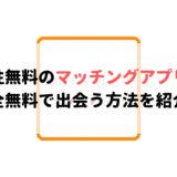男性無料のマッチングアプリおすすめ13選!完全無料で出会う方法を紹介!