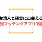 台湾人と確実に出会える最強マッチングアプリ3選!