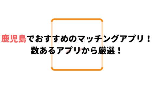 鹿児島で使うべきマッチングアプリ5選!数あるアプリから厳選!