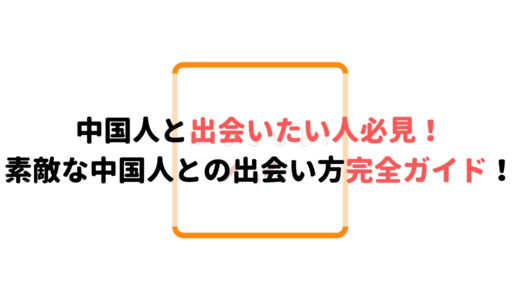 【プロが解説】中国人と出会いならコレ!絶対出会えるおすすめの方法!
