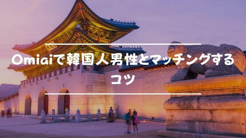 Omiaiで韓国人男性とマッチングするためのコツ