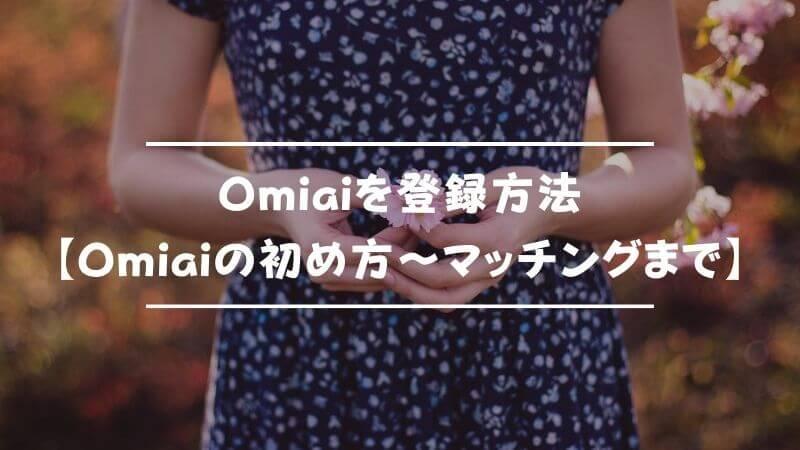 Omiaiを登録方法【Omiaiの初め方〜マッチングまで】