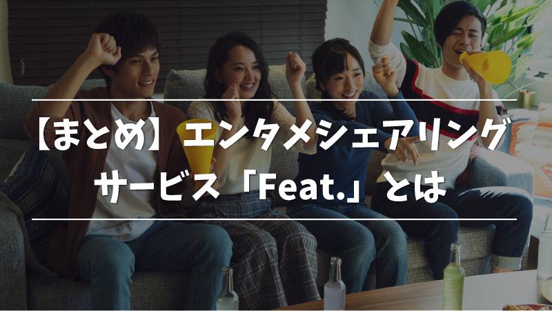 【まとめ】エンタメシェアリングサービス「Feat.」とは