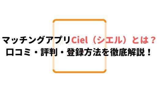 マッチングアプリCiel(シエル)とは?口コミ・評判・登録方法を徹底解説!