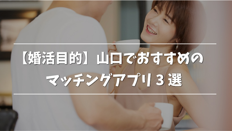 【婚活目的】山口でおすすめのマッチングアプリ3選