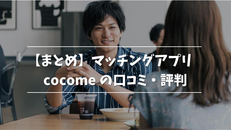 【まとめ】マッチングアプリcocomeの口コミ・評判