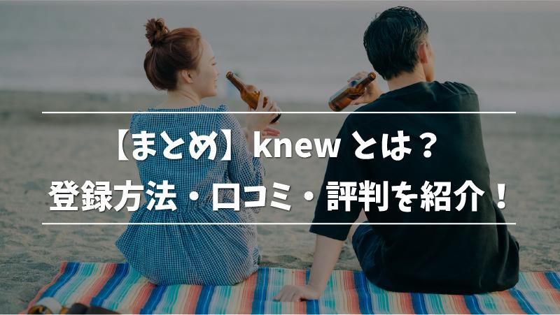 【まとめ】knewとは?登録方法・口コミ・評判を紹介!
