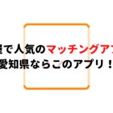 名古屋で人気のマッチングアプリ7選!愛知県ならこのアプリ!