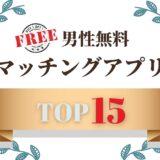 男性無料のマッチングアプリおすすめランキング15選!安全なアプリの中から厳選!