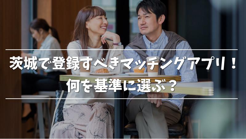 茨城で登録すべきマッチングアプリ!何を基準に選ぶ?