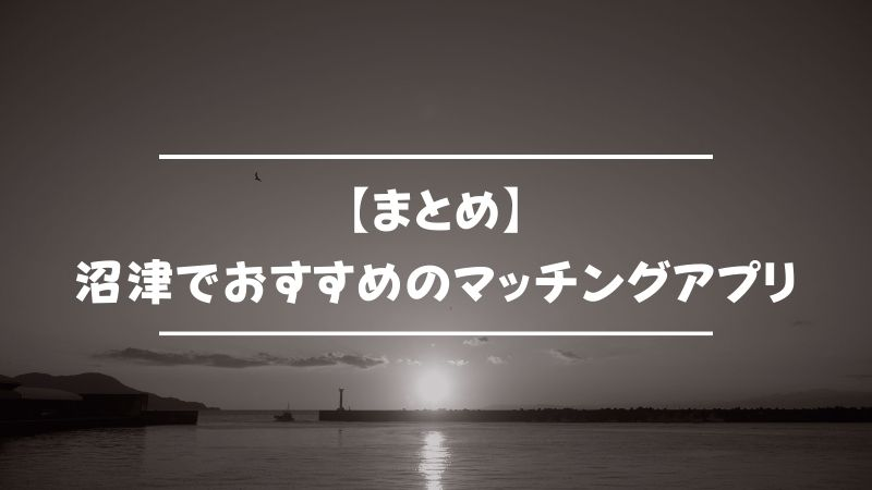 【まとめ】沼津でおすすめのマッチングアプリ