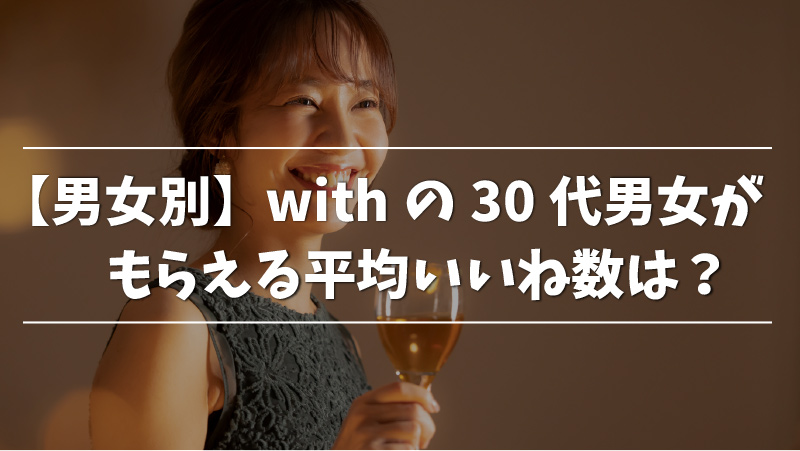 【男女別】withの30代男女がもらえる平均いいね数は?