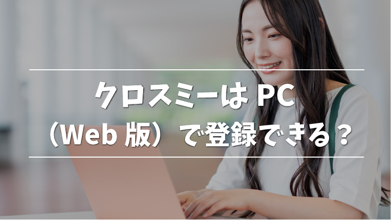 クロスミーはPC(Web版)で登録できる?