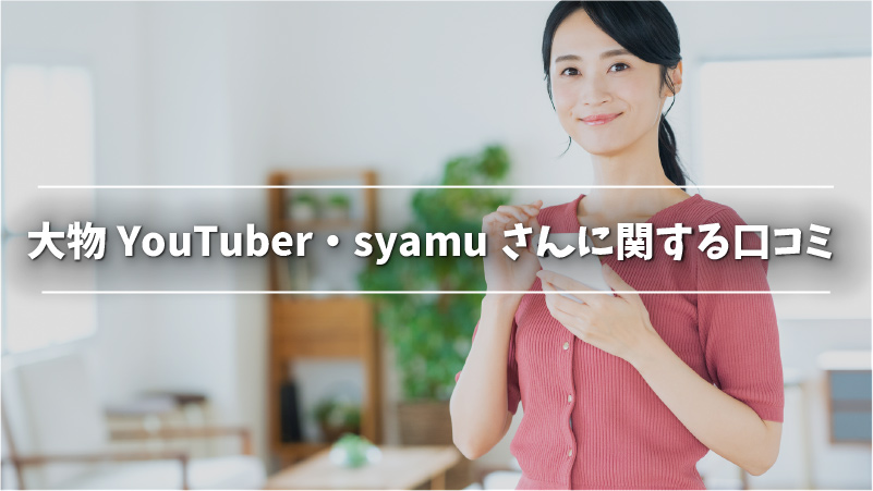 大物YouTuber・syamuさんに関する口コミ