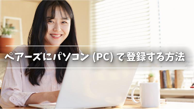 ペアーズにパソコン(PC)で登録する方法
